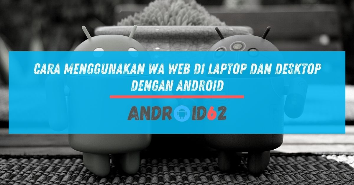 Cara Menggunakan WA Web di Laptop dan Desktop Dengan Android